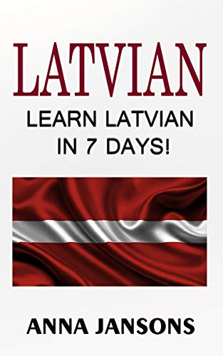 Latvian : Learn Latvian In 7 Days!  The 300 Best Phrases  & 200 Words: Written By Latvian Linguist and Language Expert (Learn Latvian, Latvian for Beginners, Latvian Language) (English Edition)