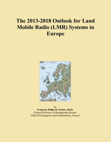 The 2013-2018 Outlook for Land Mobile Radio (LMR) Systems in Europe -