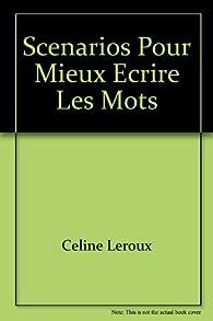 Scénarios pour mieux écrire les mots par Celine Leroux