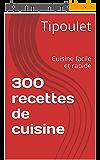 300 recettes de cuisine: Cuisine facile et rapide
