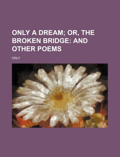 Only a Dream; Or, the Broken Bridge and Other Poems