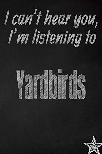 I can't hear you, I'm listening to Yardbirds creative writing lined journal: Promoting band fandom and music creativity through journaling...one day at a time (Bands series, Band 830) -