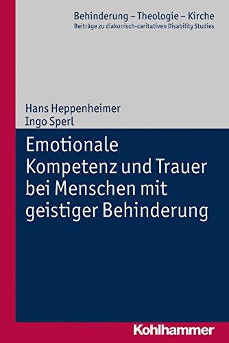 Emotionale Kompetenz und Trauer bei Menschen mit geistiger Behinderung (Behinderung - Theologie - Kirche / Beiträge zu diakonisch-caritativen Disability Studies 2)