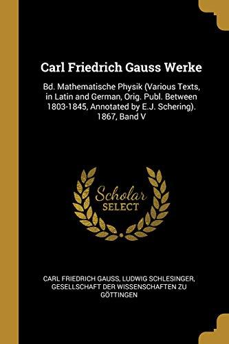 Carl Friedrich Gauss Werke: Bd. Mathematische Physik (Various Texts, in Latin and German, Orig. Publ. Between 1803-1845, Annotated by E.J. Scherin