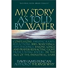 [(My Story as Told by Water: Confessions, Druidic Rants, Reflections, Bird-Watchings, Fish-Stalkings, Visions, Songs and Prayers Refracting Light, from Living Rivers, in the Age of the Industrial Dark )] [Author: David James Duncan] [Aug-2002]