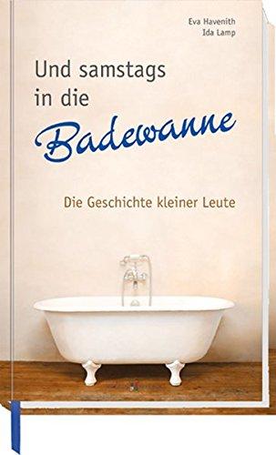 Und samstags in die Badewanne: Die Geschichte kleiner Leute (Kleine Leute, Badewanne)