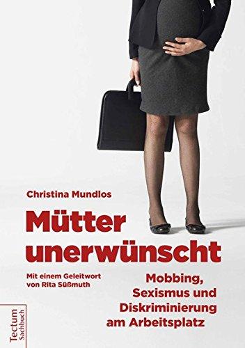 Mütter unerwünscht - Mobbing, Sexismus und Diskriminierung am Arbeitsplatz: Ein Report und Ratgeber. Mit einem Geleitwort von Rita Süssmuth