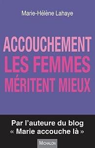 Accouchement - Les femmes méritent mieux par Marie-Hélène Lahaye