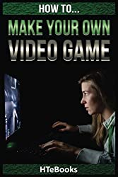 How To Make Your Own Video Game: Quick Start Guide by HTeBooks (2016-07-08)