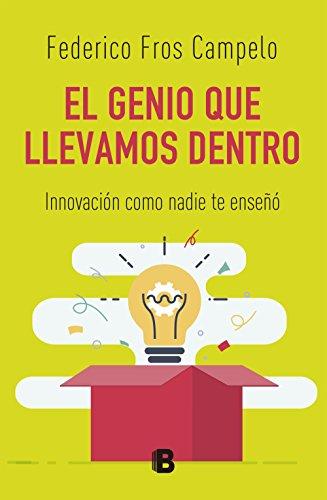 El genio que llevamos dentro: Innovación como nadie te enseñó por Federico Fros Campelo