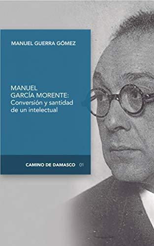 Conversión y santidad de un intelectual: Manuel García Morente (Camino de Damasco nº 1) por Manuel Guerra Gómez