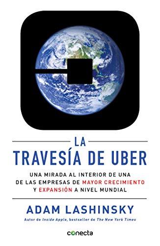 La travesía de Uber: Una mirada al interior de una de las empresas de mayor crecimiento y expansión a por Adam Lashinsky