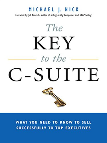 The Key to the C-Suite: What You Need to Know to Sell Successfully to Top Executives -