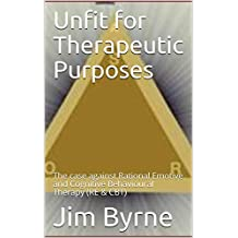 Unfit for Therapeutic Purposes: The case against Rational Emotive and Cognitive Behavioural Therapy (RE & CBT) (English Edition)