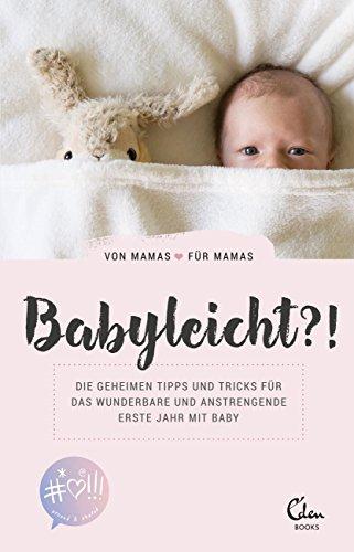 Babyleicht?!: Die geheimen Tipps und Tricks für das wunderbare und anstrengende erste Jahr mit Baby. Von Mamas für Mamas