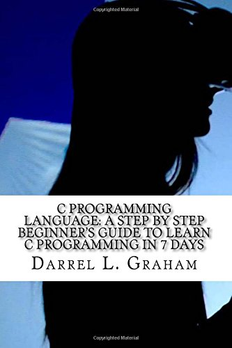 C Programming Language: A Step by Step Beginner's Guide to Learn C Programming in 7 Days
