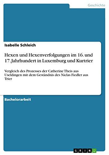 Hexen und Hexenverfolgungen im 16. und 17. Jahrhundert in Luxemburg und Kurtrier: Vergleich des Prozesses der Catherine Theis aus Useldingen mit dem Geständnis des Niclas Fiedler aus Trier