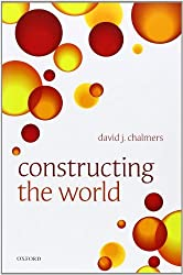 Constructing the World by David J. Chalmers (2012-10-04)
