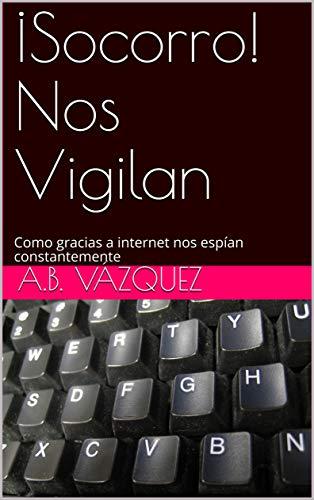¡Socorro! Nos Vigilan: Como gracias a internet nos espían constantemente (Cuadernos de Humor nº 2)