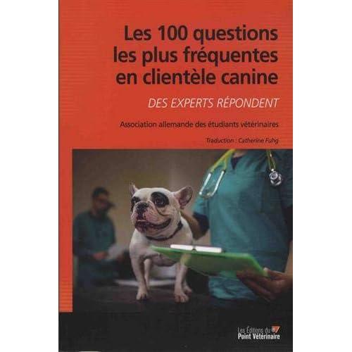 Les 100 questions les plus fréquentes en clientèle canine : Des experts répondent