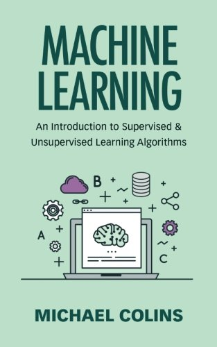 Machine Learning: An Introduction To Supervised & Unsupervised Learning Algorithms