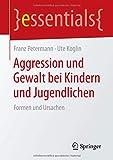 Aggression und Gewalt bei Kindern und Jugendlichen: Formen und Ursachen (essentials)