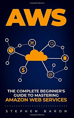 AWS: The Complete Beginner\'s Guide to Mastering Amazon Web Services