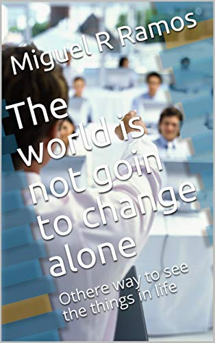 The world is not goin to change alone: Othere way to see the things in life (Firs Book 1) (English Edition)