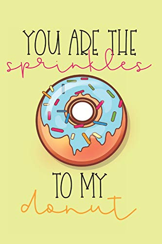 You Are The Sprinkles to My Donut: Funny Sprinkles and Donuts Journal (Gifts for Donut Lovers) -