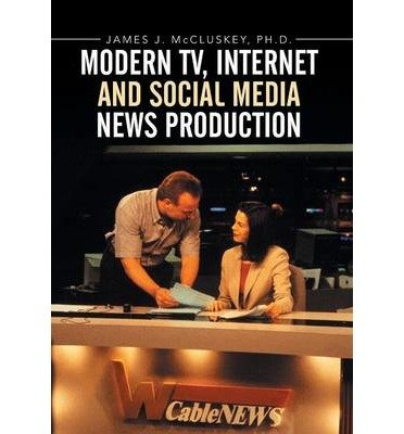 [(Modern TV, Internet and Social Media News Production)] [Author: James J McCluskey Ph D] published on (December, 2014)