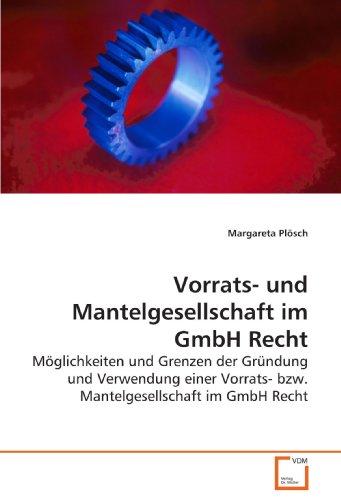 Vorrats- und Mantelgesellschaft im GmbH Recht: Möglichkeiten und Grenzen der Gründung und Verwendung einer Vorrats- bzw. Mantelgesellschaft im GmbH Recht