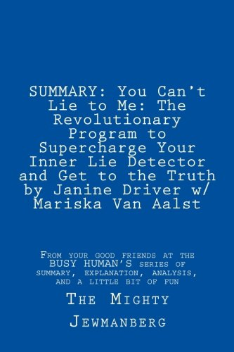 SUMMARY: You Can't Lie to Me: The Revolutionary Program to Supercharge Your Inner Lie Detector and Get to the Truth: by Janine Driver, w/Mariska van Aalst (Busy Human's Summary Book 6)