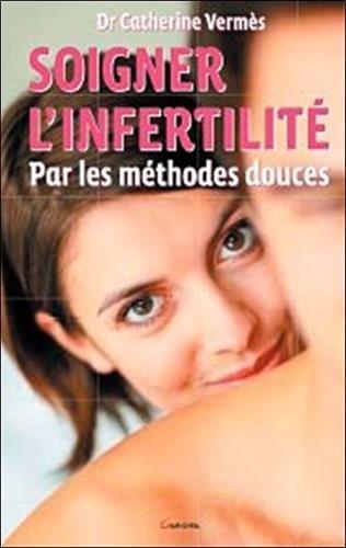 Soigner l'infertilité par les méthodes douces par Catherine Vermès