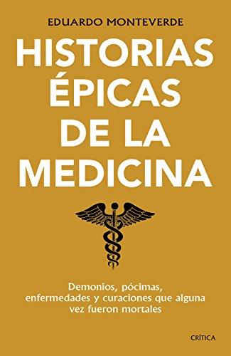 Historias Épicas De La Medicina: Demonios, Pócimas, Enfermedades Y Curaciones Que Alguna Vez Fueron Mortales por Eduardo Monteverde epub