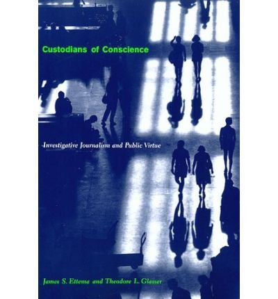 [(Custodians of Conscience: Investigative Journalism and Public Virtue )] [Author: James S. Ettema] [Jul-1998]