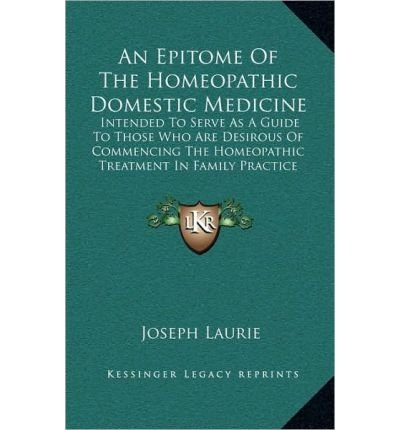 An Epitome of the Homeopathic Domestic Medicine: Intended to Serve as a Guide to Those Who Are Desirous of Commencing the Homeopathic Treatment in Family Practice (1848) (Hardback) - Common