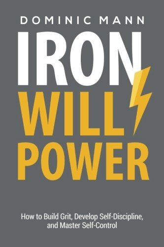 Iron Willpower: How to Build Grit, Develop Self-Discipline, and Master Self-Control by Dominic Mann (2016-07-22)