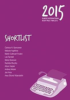 Shortlist 2015: Dundee International Book Prize Finalists by [N. Goenawan, Clarissa, Napthine, Melanie, Cathcart Froden, Martin, Randall, Lee, Donovan, Maria, Murphy, Rashida, Napier, Alison, Mosier, Andrea, Knox, Jen, Strand Vidarsdottir, Aesa]