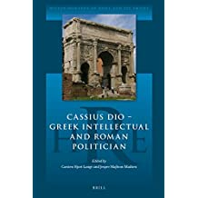 Cassius Dio: Greek Intellectual and Roman Politician (Historiography of Rome and Its Empire, Band 1)