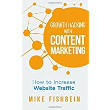 Growth Hacking with Content Marketing: How to Increase Website Traffic by Mike Fishbein (2014-05-03)