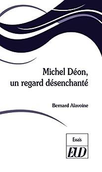 Michel Déon, Un Regard Désenchanté por Bernard Alavoine Gratis