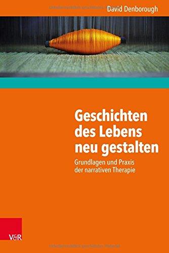 Geschichten des Lebens neu gestalten: Grundlagen und Praxis der narrativen Therapie