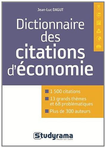 Dictionnaire de citations d'économie : 1500 citations, 13 grands thèmes, 68 problématiques, plus de 300 auteurs