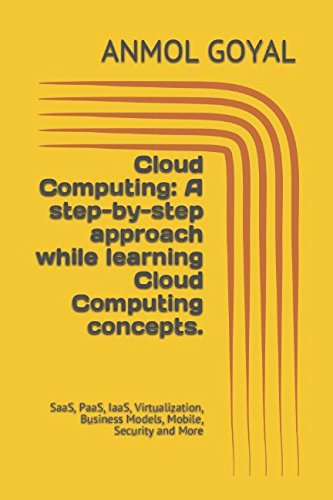 Cloud Computing: A step-by-step approach while learning Cloud Computing concepts.: SaaS, PaaS, IaaS, Virtualization, Business Models, Mobile, Security and More