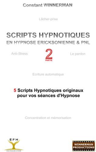 SCRIPTS HYPNOTIQUES EN HYPNOSE ERICKSONIENNE ET PNL N2: 5 NOUVEAUX SCRIPTS HYPNOTIQUES POUR VOS SEANCES D'HYPNOSE