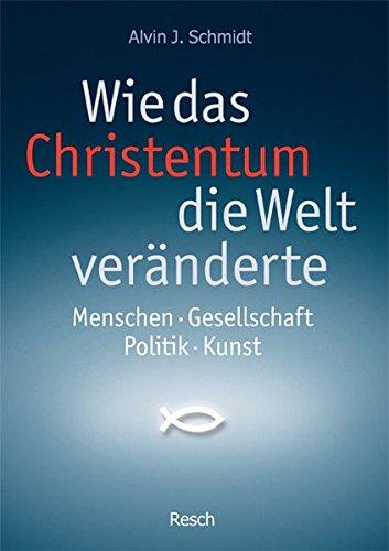 Wie das Christentum die Welt veränderte: Menschen - Gesellschaft - Politik - Kunst (Politik, Recht, Wirtschaft und Gesellschaft / Aktuell, sachlich, kritisch, christlich)
