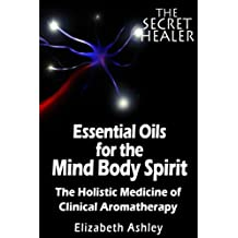 The Essential Oils of The Mind Body Spirit: The Holistic Medicine of Clinical Aromatherapy
