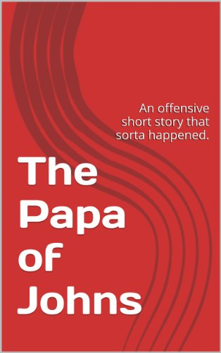 the-papa-of-johns-an-offensive-short-story-that-sorta-happened-english-edition