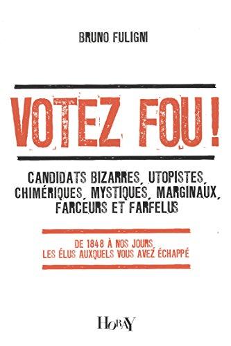 Votez fou ! : Candidats bizarres, utopistes, chimériques, mystiques, marginaux, farceurs et farfelus - De 1848 à nos jours, les élus auxquels vous avez échappé