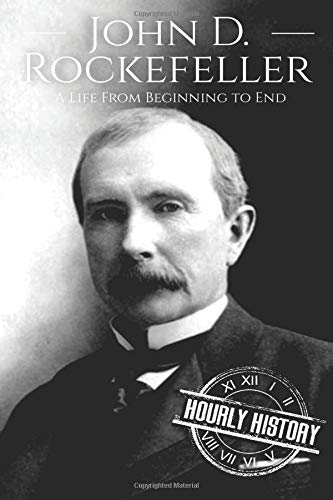 John D. Rockefeller: A Life From Beginning to End (Biographies of Business Leaders, Band 4)